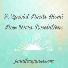 A Special Needs Mom's New Year's Resolutions - jenniferajanes.com