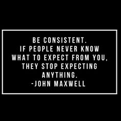 Be consistent. If people never know what to expect from you, they stop expecting anything. -John Maxwell