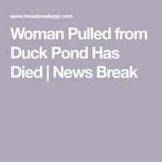 Woman Pulled from Duck Pond Has Died | News Break