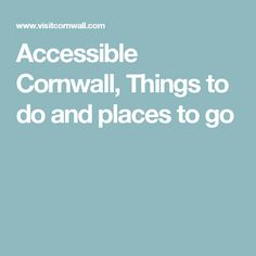 Accessible Cornwall, Things to do and places to go