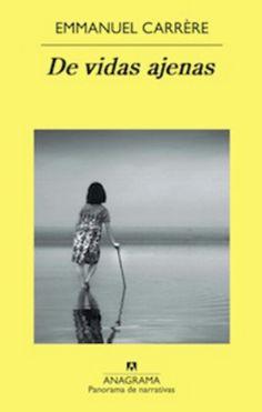 De vidas ajenas (Emanuel Carrère). Triste, veraz, muy recomendable