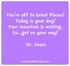 You're off to Great Places! Today is your day! Your mountain is waiting, So... get on your way!