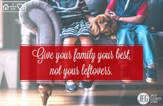 It's so easy to give our best to strangers and toss our families the leftovers. Talk to your husband and children. Listen to them, laugh with them, pray with them. Give smiles and joy to each other.