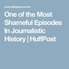 One of the Most Shameful Episodes In Journalistic History   HuffPost