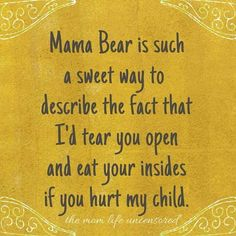 mom life Mama Bear is such a sweet way to describe the fact that Id tear you open and eat your insides if you hurt my child. Mommy Quotes, Quotes For Kids, Great Quotes, Quotes To Live By, Funny Quotes, Life Quotes, Inspirational Quotes, Mama Bear Quotes, Being A Mom Quotes