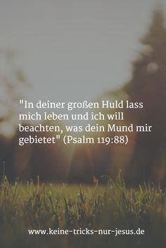 """""""In deiner großen Huld lass mich leben und ich will beachten, was dein Mund mir gebietet"""" (Psalm 119:88)"""