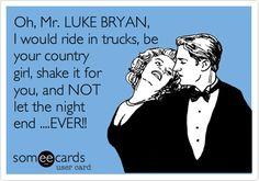 Oh, Mr. LUKE BRYAN, I would ride in trucks, be your country girl, shake it for you, and NOT let the night end ....EVER!!