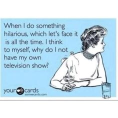 "I used to work with a sweet girl who fed my ego often by saying, ""You should have a TV show!""  I <3 her."