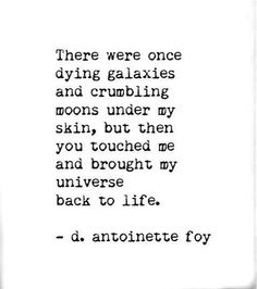 """""""... but then you touched me and brought my universe back to life"""" -D. Antoinette Foy"""