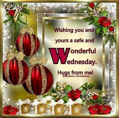WISHING YOU A SAFE AND WONDERFUL WEDNESDAY !!!! HUGS FROM ME !!!!