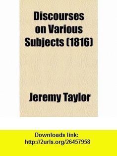 Discourses on Various Subjects (Volume 3) (9780217463201) Jeremy Taylor , ISBN-10: 0217463207  , ISBN-13: 978-0217463201 ,  , tutorials , pdf , ebook , torrent , downloads , rapidshare , filesonic , hotfile , megaupload , fileserve