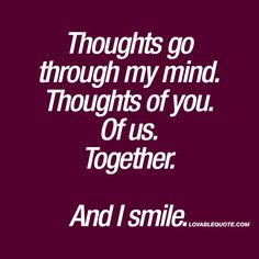 Thoughts go through my mind. Thoughts of you. Of us. Together. And I smile. ❤ When you think about him or her. When all those thoughts about you two, together go through your mind.. When all those thoughts.. Makes you smile. ❤ #romantic #quote