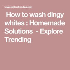 How to wash dingy whites : Homemade Solutions - Explore Trending