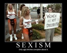 Google Image Result for http://500motivators.com/plog-content/thumbs/motivate/me/large/290-sexism-the-ugly-bitches-complain-about-it.jpg