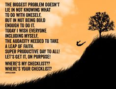 THE BIGGEST PROBLEM DOESN'T  LIE IN NOT KNOWING WHAT  TO DO WITH ONESELF, BUT IN NOT BEING BOLD  ENOUGH TO DO IT. TODAY I WISH EVERYONE  INCLUDING MYSELF, THE AUDACITY NEEDED TO TAKE  A LEAP OF FAITH. SUPER PRODUCTIVE DAY TO ALL! LET'S GET IT, ON PURPOSE!   WHERE'S MY CHECKLIST?? WHERE'S YOUR CHECKLIST?