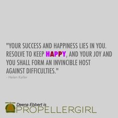 """Your success and happiness lies in you. Resolve to keep happy, and your joy and you shall form an invincible host against difficulties."" - Helen Keller #Propellergirl #QOTD #happiness"