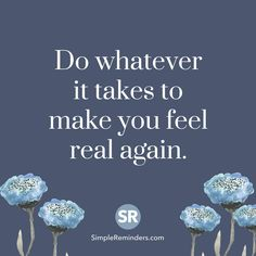 Do whatever it takes to make you feel real again.