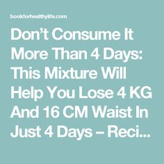 Don't Consume It More Than 4 Days: This Mixture Will Help You Lose 4 KG And 16 CM Waist In Just 4 Days – Recipe - Book For Healthy Life