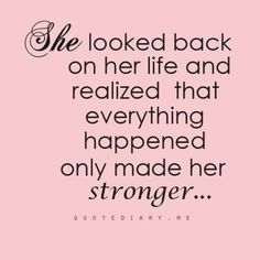 She looked back in her life and realized that everything happened only made her stronger....