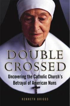 Double Crossed: Uncovering the Catholic Church's Betrayal of American Nuns by Kenneth Briggs. $9.76