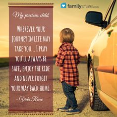 My precious child, Wherever your journey in life may take you... I pray you'll always be safe, enjoy the ride and never forget your way back home. - Vicki Reece