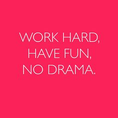 work hard w/ no drama this is what I want for my life!