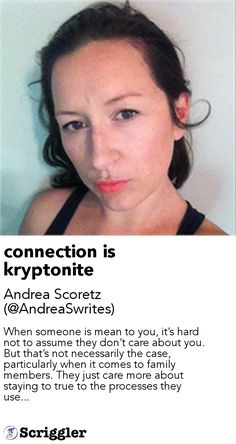 connection is kryptonite by Andrea Scoretz (@AndreaSwrites) https://scriggler.com/detailPost/story/55173 When someone is mean to you, it's hard not to assume they don't care about you. But that's not necessarily the case, particularly when it comes to family members. They just care more about staying to true to the processes they use...