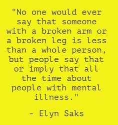 "~ Elyn Saks, law professor & author of ""The Center Cannot Hold,"" a memoir of her struggle with schizophrenia."