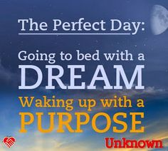 """""""The perfect day: going to bed with a dream and waking up with a purpose."""" --Unknown"""