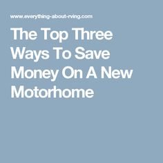 The Top Three Ways To Save Money On A New Motorhome