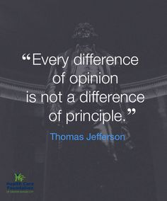 """Every difference of opinion is not a difference of principle."" ~Thomas Jefferson"