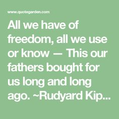 All we have of freedom, all we use or know —  This our fathers bought for us long and long ago.  ~Rudyard Kipling, The Old Issue, 1899