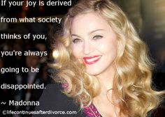 "#Madonna #quote ""If your joy is derived from...."" Find the NEW YOU: http://www.lifecontinuesafterdivorce.com/carols-store/carols-book-store/be-the-new-you/"