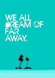 We all dream of far away.