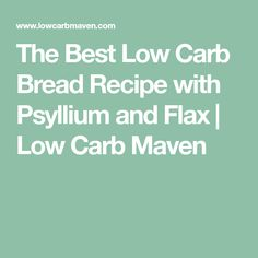 The Best Low Carb Bread Recipe with Psyllium and Flax | Low Carb Maven