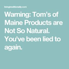 Warning: Tom's of Maine Products are Not So Natural. You've been lied to again.