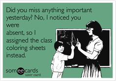 Did you miss anything important yesterday? No, I noticed you were absent, so I assigned the class coloring sheets instead.(aka what not to say to a teacher)