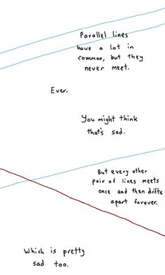 Parallel lines have a lot in common, but they never meet. Ever. You might think that's sad. But every other pair of lines meets once and then drifts apart forever. Which is pretty sad too.