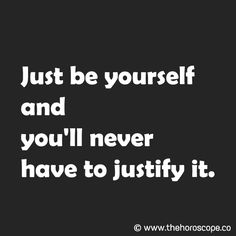 Just be yourself and you'll never have to justify it. © www.thehoroscope.co