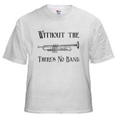 Amazon.com: Without the Trumpet White T-Shirt White T-Shirt by CafePress: Clothing
