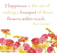 Happiness is the art of making a bouquet of those flowers within reach.  ~ Bob Goddard