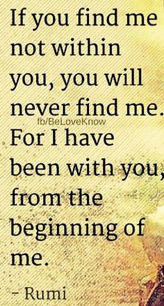 Rumi - If you find me not within you, you will never find me. Rumi Quotes, Soul Quotes, Faith Quotes, Life Quotes, Inspirational Quotes, Qoutes, Rumi Love, Spiritual Wisdom, Daughter Quotes