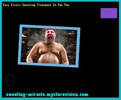 Easy Excess Sweating Treatment In Paw Paw 175406 - Your Body to Stop Excessive Sweating In 48 Hours - Guaranteed!