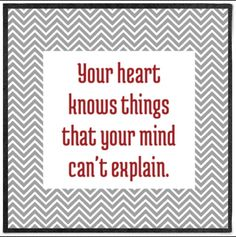 Your heart knows things...