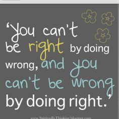 You can't be right by doing wrong, and you can't be wrong by doing right.