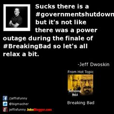 Sucks there is a #governmentshutdown but it's not like there was a power outage during the finale of #BreakingBad so let's all relax a bit. -  by Jeff Dwoskin
