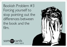 Bookish Problem #3 Forcing yourself to stop pointing out the differences between the book and the film.