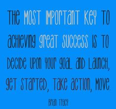 Launch your goal, get started, put it into action... These are the most important key to achieve success!