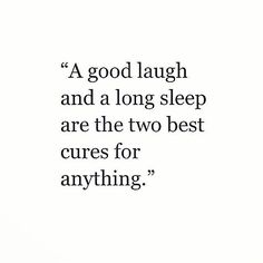 A good laugh and a long sleep are the two best cures for anything. ( would also add a cuppa team to this saying )