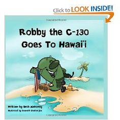 ROBBY THE C-130 GOES TO HAWAII - Aloha! Our favorite C-130 is at it again. This time Robby the C-130 takes a trip to the beautiful islands of Hawaii! Come join Robby on this trip through tropical paradise. You will discover all the islands and exciting things to do. You will also learn the history and culture of Hawaii, the USS Arizona, and Robby's military cousins. www.operationwearehere.com/booklists.html